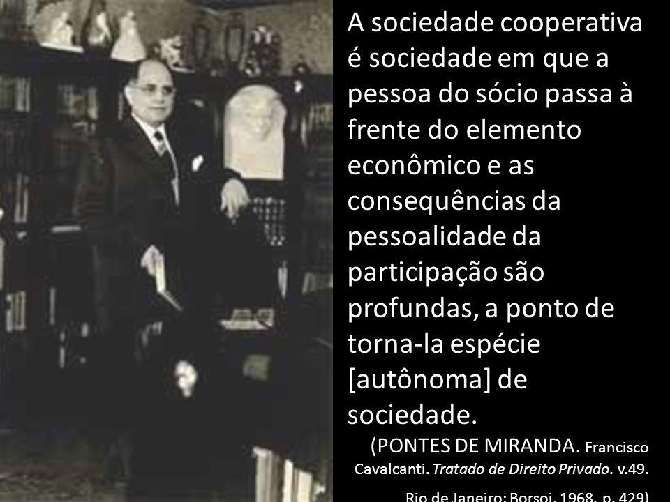 A sociedade cooperativa é sociedade em que a pessoa do sócio passa à frente do elemento econômico e as consequências da pessoalidade da participação são profundas, a ponto de torna-la espécie [autônoma] de sociedade.
